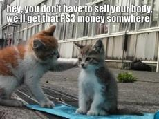 hey you don't have to sell your body we'll get that ps3 money somewhere