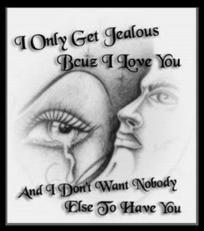 i only get jealous because i love you and i dont want nobody else to have you