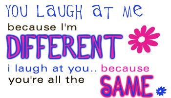 you laugh at me because i'm different i laugh at you because you're all the same