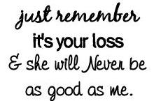 just remember it\'s your loss and she will never be as good ...
