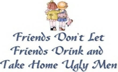 friends don't let friends drink and take home ugly men