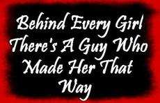 behind every girl there's a guy who made her that way