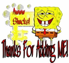 aww shucks thaks for adding me sponge bob