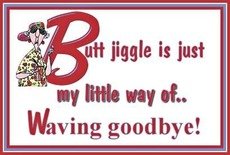 butt jiggle is just my little way of waving goodbye